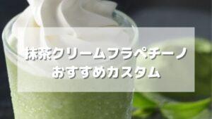 スタバの抹茶クリームフラペチーノのオススメカスタムを紹介【5選】