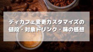 スタバで頼めるディカフェ変更カスタマイズの値段・対象ドリンク・味の感想