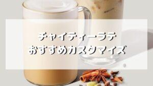 スタバのチャイティーラテのおすすめカスタマイズ5選【元店員伝授】