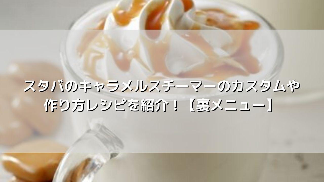 スタバのキャラメルスチーマーのカスタムや作り方レシピを紹介!【裏メニュー】