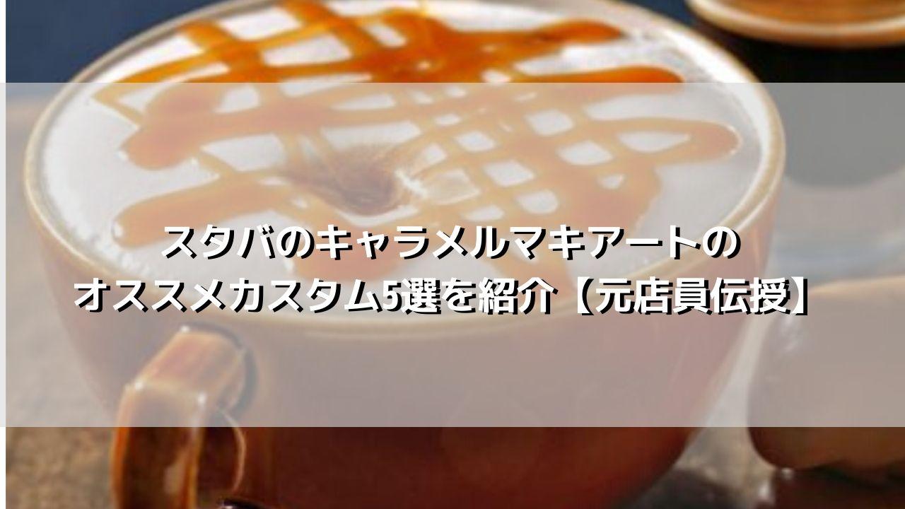 スタバのキャラメルマキアートのオススメカスタム5選を紹介【元店員伝授】