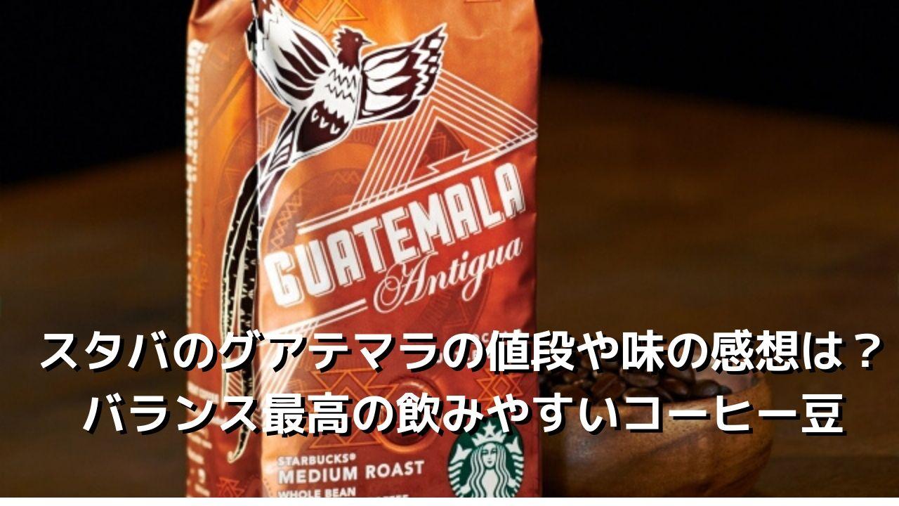 スタバのグアテマラの値段や味の感想は?バランスのとれた飲みやすいコーヒー豆