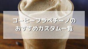 スタバのコーヒーフラペチーノのおすすめカスタムを紹介【元店員伝授】