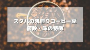 スタバの浅煎り(ブロンドロースト)コーヒー豆の値段や味わいは?【2021年】