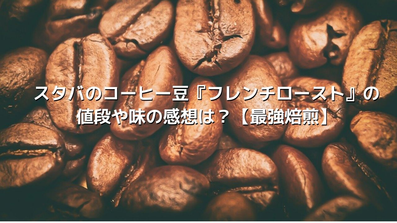スタバのコーヒー豆『フレンチロースト』の値段や味の感想は?【最強焙煎】