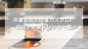 スタバで頼める茶葉追加・増量カスタムの値段や対象ドリンク一覧