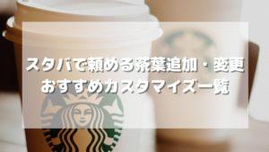 スタバで頼める茶葉追加・変更おすすめカスタマイズ一覧【元店員伝授】