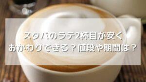 【期間限定】スタバのラテ2杯目が200円でおかわりできる?期間や値段は?