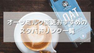 オーツミルク変更がオススメのスタバドリンク一覧【店員のすすめ】