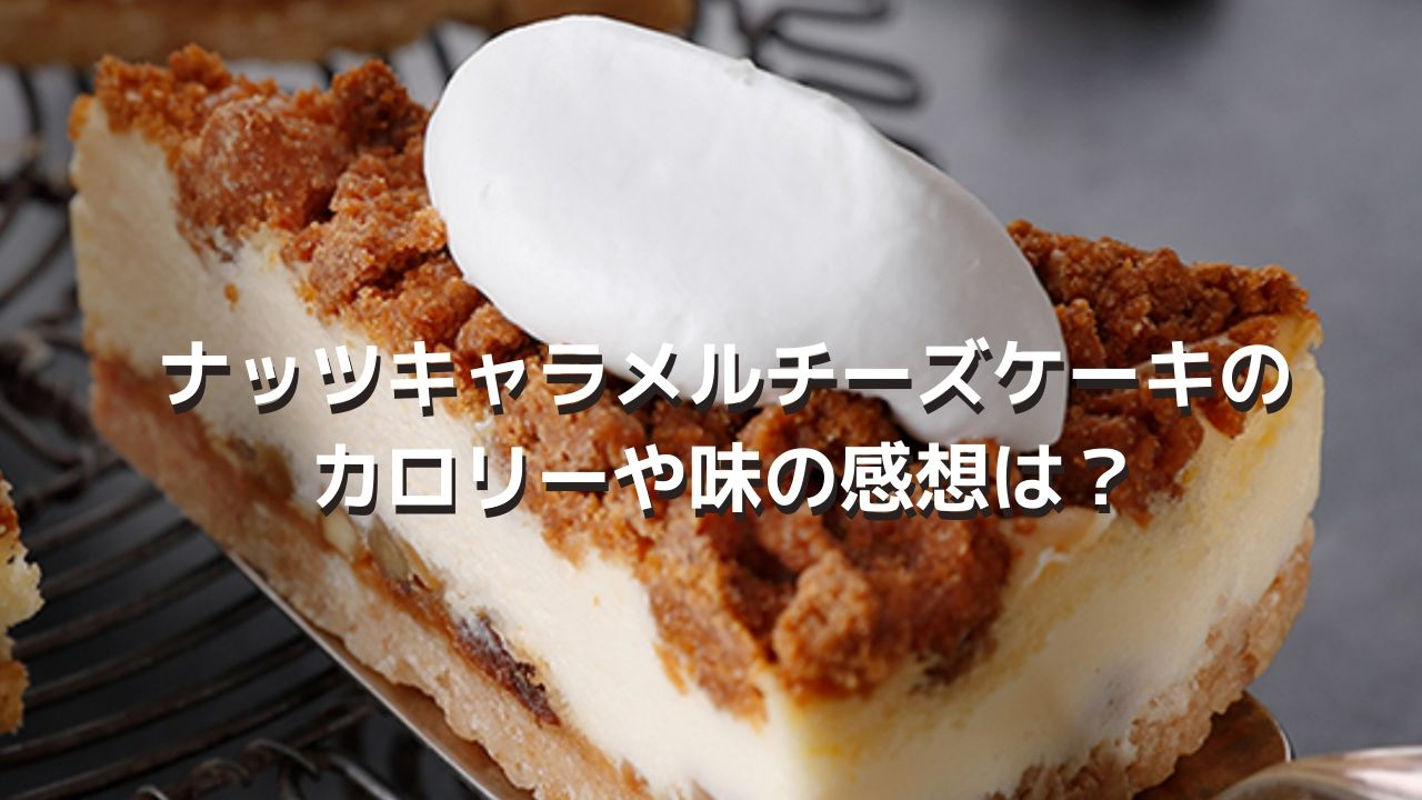 スタバ新作ナッツキャラメルチーズケーキのカロリーや味の感想は?【レビュー】
