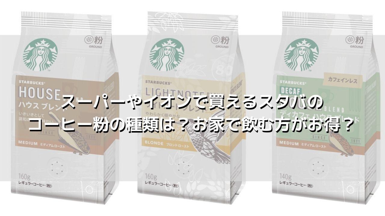 スーパーやイオンで買えるスタバのコーヒー粉の種類は?お家で飲む方がお得?