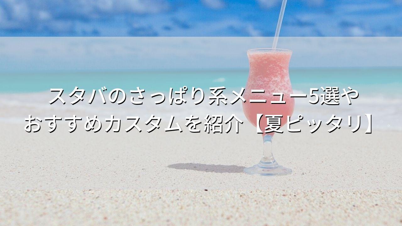 スタバのさっぱり系メニュー5選やおすすめカスタムを紹介【夏ピッタリ】