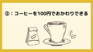 ②:コーヒーが100円でおかわりできる