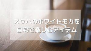 スタバのホワイトモカを自宅で味わうアイテム【シロップ・VIA