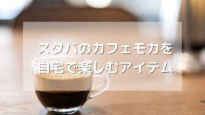 スタバのカフェモカを自宅で味わえるアイテムを紹介