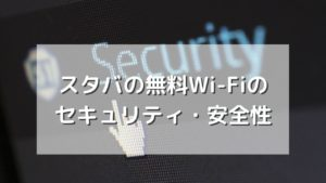 スタバの無料Wi-Fiのセキュリティ・安全性