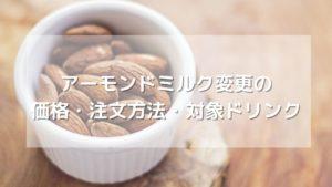 スタバのアーモンドミルク変更の価格・注文方法・対象ドリンク