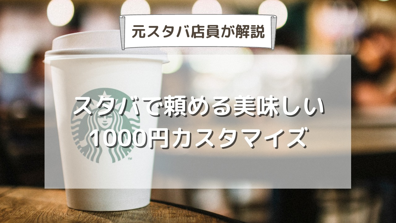 スタバで頼める1000円カスタマイズを元店員が解説【ドリンク別15品】