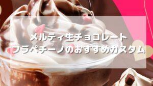 メルティ生チョコレートフラペチーノのおすすめカスタム【元店員伝授】