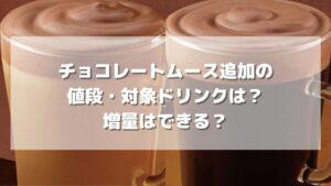 【期間限定】チョコレートムース追加の値段・対象ドリンクは?増量はできる?