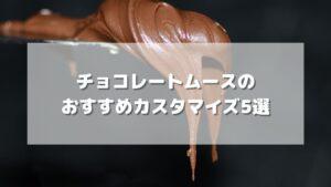 【元店員伝授】チョコレートムースのおすすめカスタマイズ5選