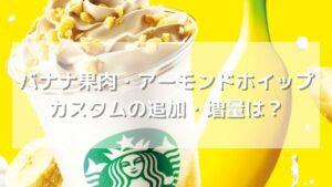 【期間限定】バナナ果肉・アーモンドホイップの追加・増量・変更カスタム