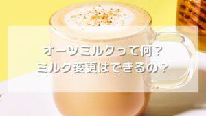 【期間限定】オーツミルクって何?変更カスタマイズ