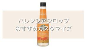 バレンシアシロップを使用したスタバのおすすめカスタマイズ5選【元店員伝授】