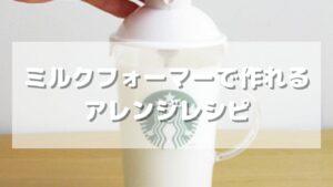 スタバのミルクフォーマーで作れるアレンジレシピ【おうちカフェ】
