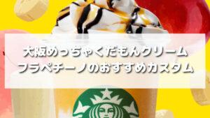 大阪めっちゃくだもんクリームフラペチーノのおすすめカスタム5選【元店員伝授】